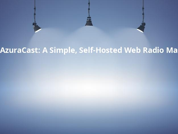 AzuraCast: A Simple, Self-Hosted Web Radio Management Suite