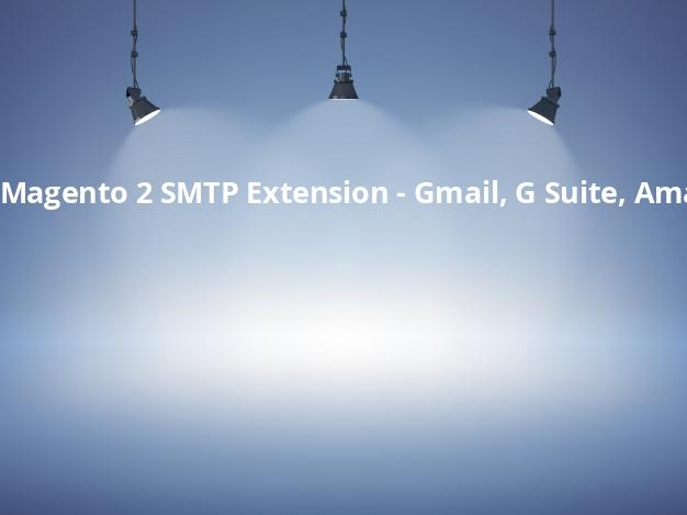 Magento 2 SMTP Extension – Gmail, G Suite, Amazon SES, Office 365, Mailgun, SendGrid, Mandrill and other SMTP servers.